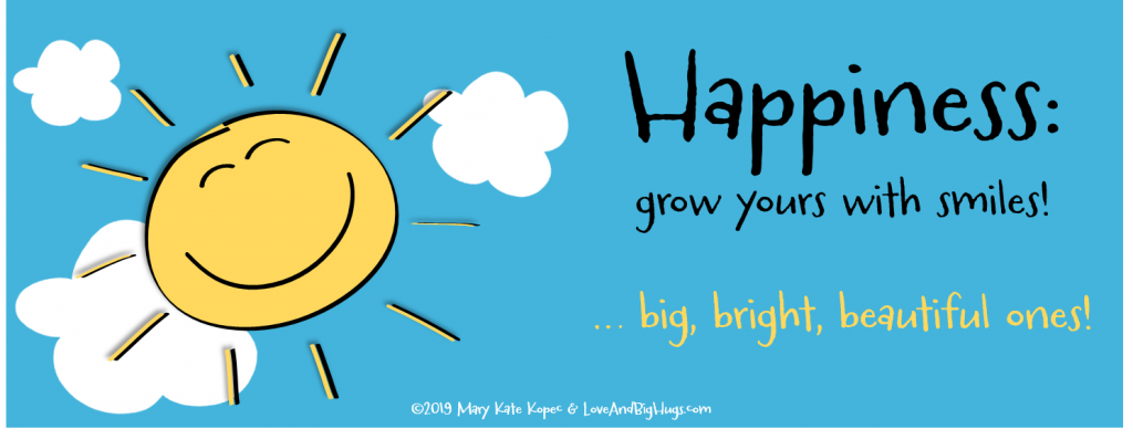Happiness: Grow yours with smiles! Mary Kate Kopec. Love and Big Hugs.