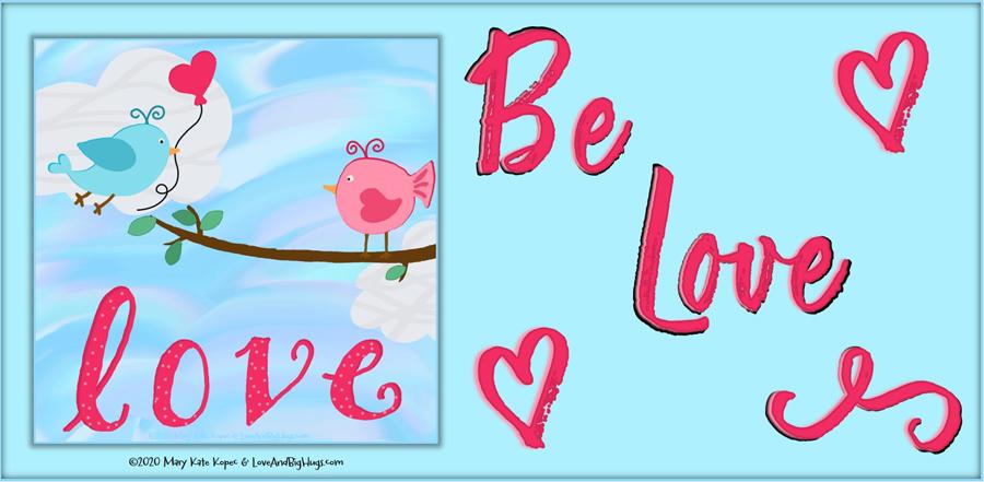 Be love.  Mary Kate Kopec.  Love and Big Hugs!