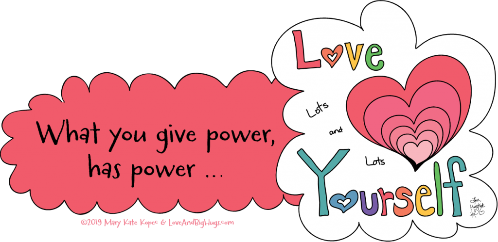 What you give power has power.  Mary Kate Kopec.  Love And Big Hugs.