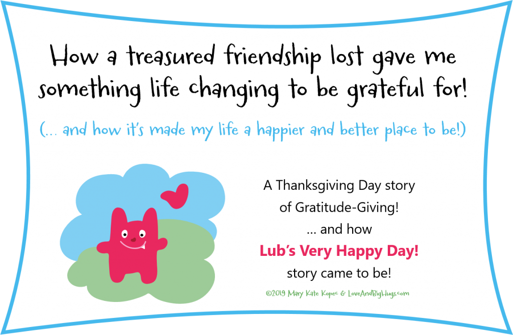How a treasured friendship lost gave me something life changing to be grateful for!  Mary Kate Kopec.  Love and Big Hugs.