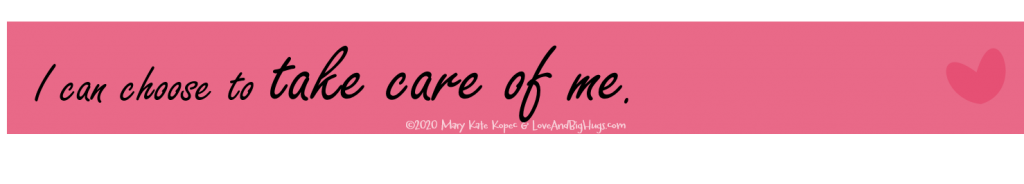 I can take care of me.  Mary Kate Kopec.  Love and Big Hugs.