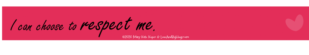 I can respect me.  Mary Kate Kopec.  Love and Big Hugs.