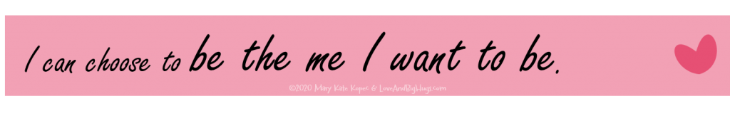 I can be the me I want to be.  Mary Kate Kopec.  Love and Big Hugs.