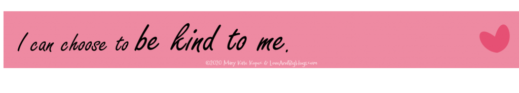 I can be kind to me.  Mary Kate Kopec.  Love and Big Hugs.