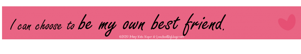 I can be my own best friend.  Mary Kate Kopec.  Love and Big Hugs.