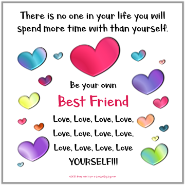 Be my own best friend POSitude.  Mary Kate Kopec.  Love and Big Hugs.