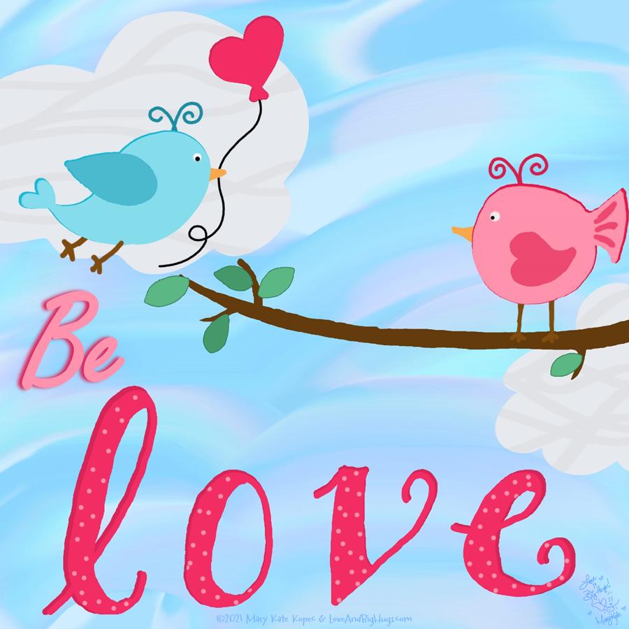 Be Love. Mary Kate Kopec. Love and Big Hugs.